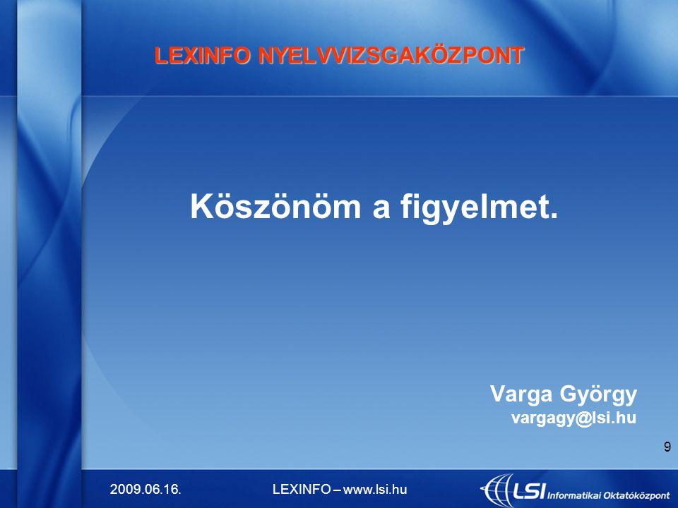 2009.06.16.LEXINFO – www.lsi.hu 9 LEXINFO NYELVVIZSGAKÖZPONT Köszönöm a figyelmet. Varga György vargagy@lsi.hu