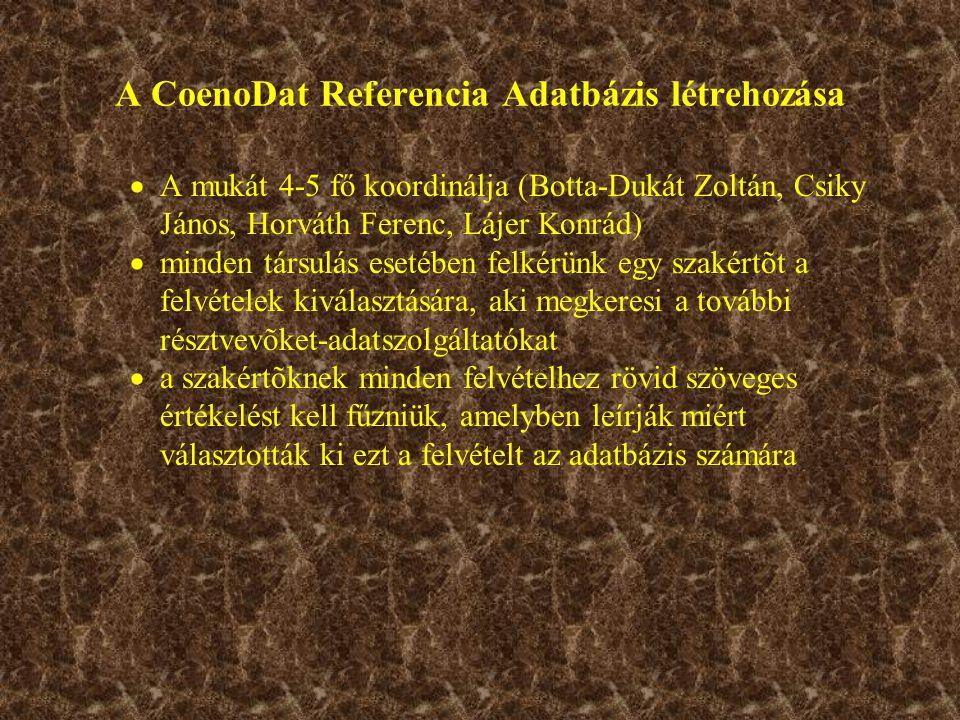 A CoenoDat Referencia Adatbázis létrehozása  A mukát 4-5 fő koordinálja (Botta-Dukát Zoltán, Csiky János, Horváth Ferenc, Lájer Konrád)  minden társulás esetében felkérünk egy szakértõt a felvételek kiválasztására, aki megkeresi a további résztvevõket-adatszolgáltatókat  a szakértõknek minden felvételhez rövid szöveges értékelést kell fűzniük, amelyben leírják miért választották ki ezt a felvételt az adatbázis számára