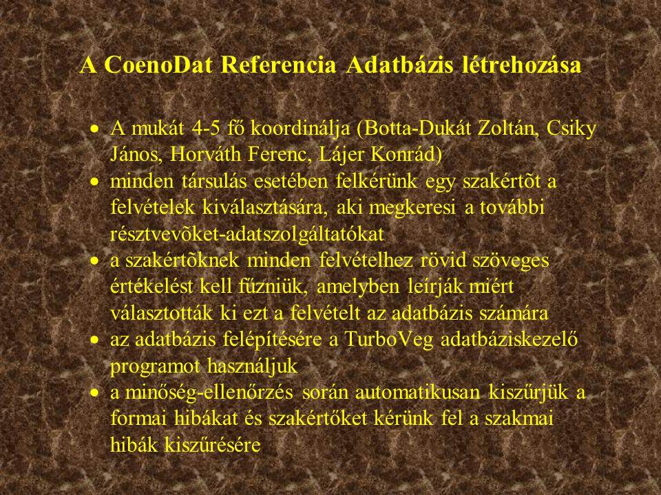 A CoenoDat Referencia Adatbázis létrehozása  A mukát 4-5 fő koordinálja (Botta-Dukát Zoltán, Csiky János, Horváth Ferenc, Lájer Konrád)  minden társulás esetében felkérünk egy szakértõt a felvételek kiválasztására, aki megkeresi a további résztvevõket-adatszolgáltatókat  a szakértõknek minden felvételhez rövid szöveges értékelést kell fűzniük, amelyben leírják miért választották ki ezt a felvételt az adatbázis számára  az adatbázis felépítésére a TurboVeg adatbáziskezelő programot használjuk  a minőség-ellenőrzés során automatikusan kiszűrjük a formai hibákat és szakértőket kérünk fel a szakmai hibák kiszűrésére