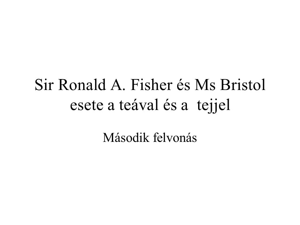 Sir Ronald A. Fisher és Ms Bristol esete a teával és a tejjel Második felvonás