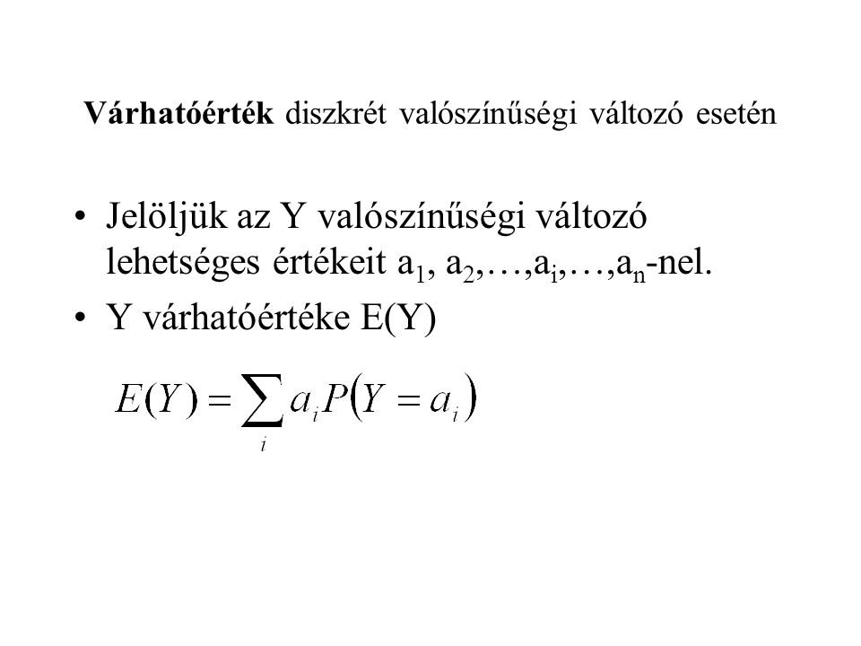 Várhatóérték diszkrét valószínűségi változó esetén Jelöljük az Y valószínűségi változó lehetséges értékeit a 1, a 2,…,a i,…,a n -nel. Y várhatóértéke