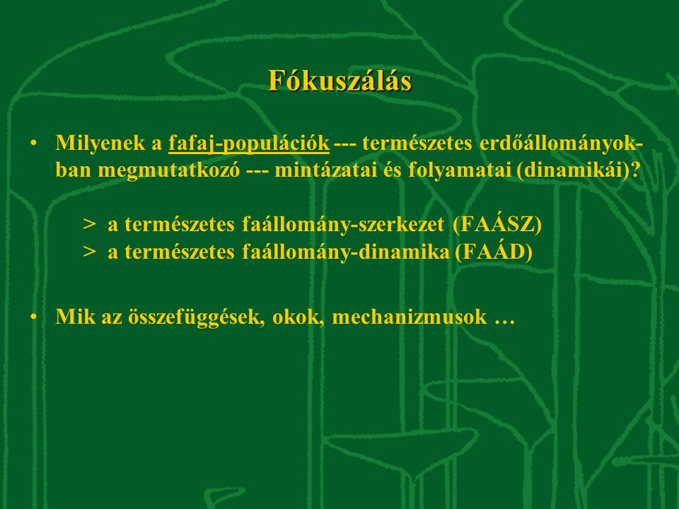 Fókuszálás Milyenek a fafaj-populációk --- természetes erdőállományok- ban megmutatkozó --- mintázatai és folyamatai (dinamikái).