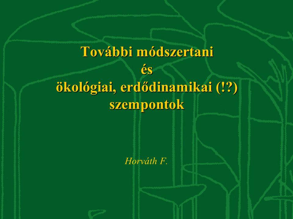 További módszertani és ökológiai, erdődinamikai (!?) szempontok Horváth F.