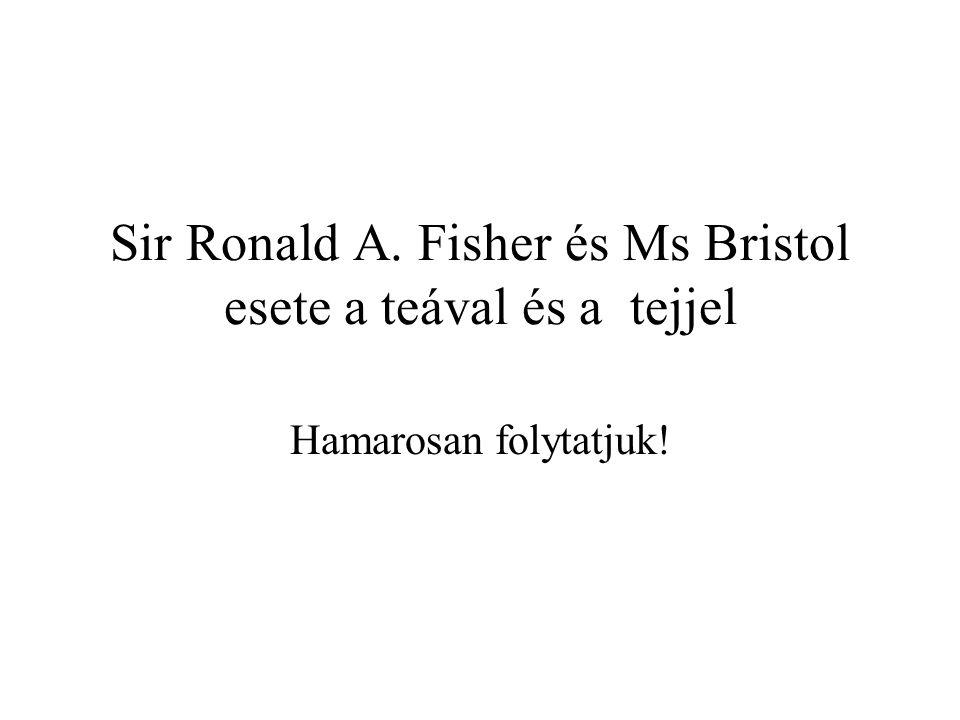Sir Ronald A. Fisher és Ms Bristol esete a teával és a tejjel Hamarosan folytatjuk!