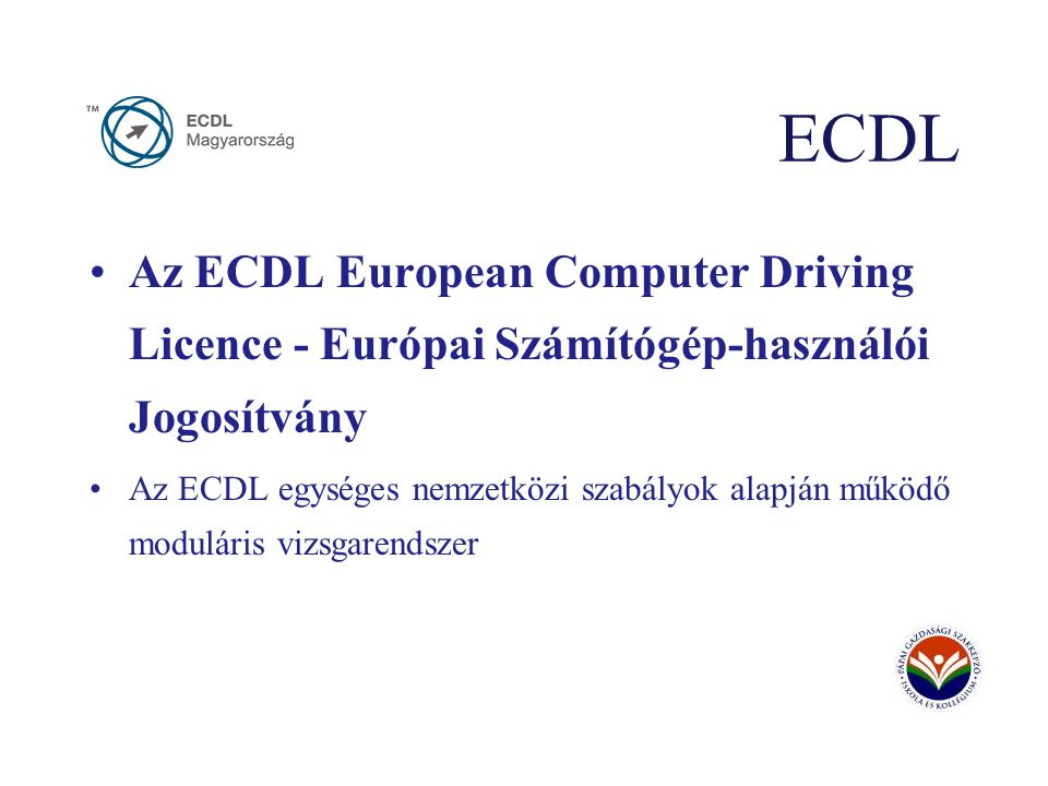 ECDL Az ECDL European Computer Driving Licence - Európai Számítógép-használói Jogosítvány Az ECDL egységes nemzetközi szabályok alapján működő moduláris vizsgarendszer