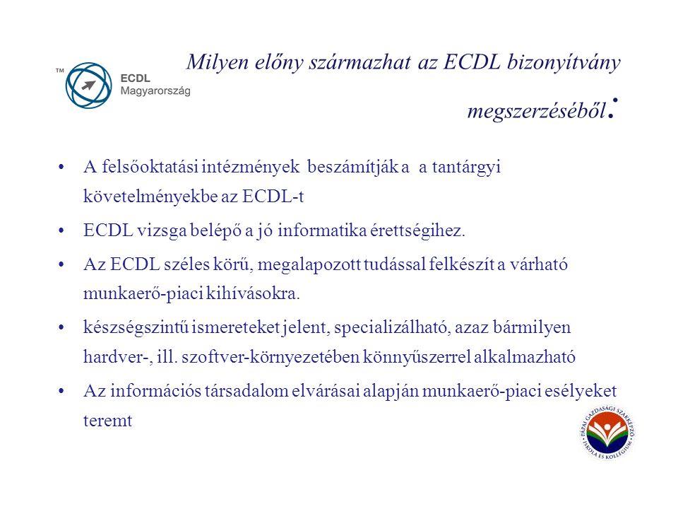 Milyen előny származhat az ECDL bizonyítvány megszerzéséből : A felsőoktatási intézmények beszámítják a a tantárgyi követelményekbe az ECDL-t ECDL vizsga belépő a jó informatika érettségihez.