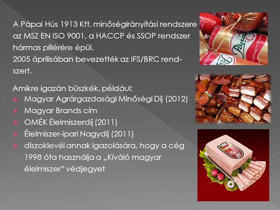 """Amikre igazán büszkék, például:  Magyar Agrárgazdasági Minőségi Díj (2012)  Magyar Brands cím  OMÉK Élelmiszerdíj (2011)  Élelmiszer-ipari Nagydíj (2011)  díszoklevél annak igazolására, hogy a cég 1998 óta használja a """"Kiváló magyar élelmiszer védjegyet A Pápai Hús 1913 Kft."""