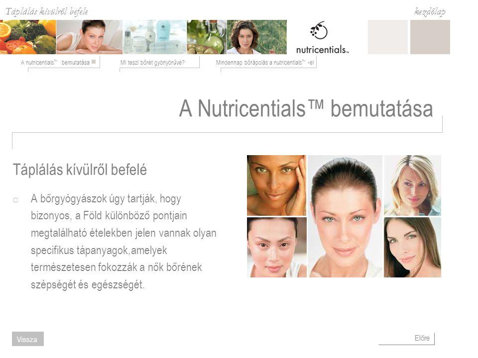Táplálás kívülről befele Mi teszi bőrét gyönyörűvé?Mindennap bőrápolás a nutricentials ™ -elA nutricentials ™ bemutatása kezdőlap Előre Vissza A Nutricentials™ bemutatása  A bőrgyógyászok úgy tartják, hogy bizonyos, a Föld különböző pontjain megtalálható ételekben jelen vannak olyan specifikus tápanyagok,amelyek természetesen fokozzák a nők bőrének szépségét és egészségét.