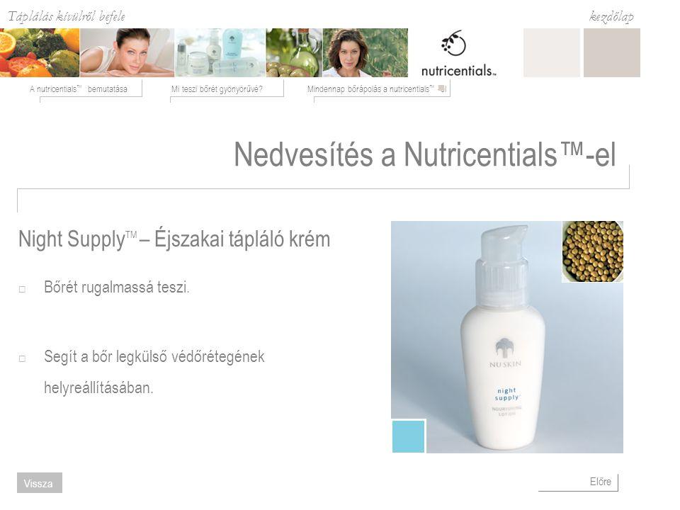 Táplálás kívülről befele Mi teszi bőrét gyönyörűvé Mindennap bőrápolás a nutricentials ™ -elA nutricentials ™ bemutatása kezdőlap Előre Vissza Nedvesítés a Nutricentials™-el  Bőrét rugalmassá teszi.