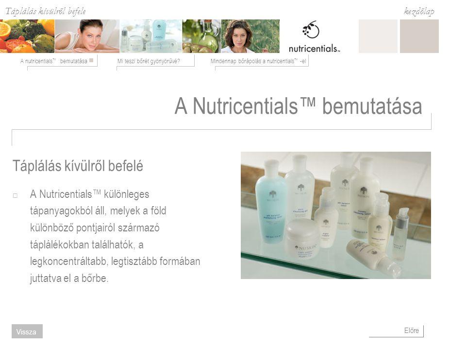 Táplálás kívülről befele Mi teszi bőrét gyönyörűvé?Mindennap bőrápolás a nutricentials ™ -elA nutricentials ™ bemutatása kezdőlap Előre Vissza Táplálás kívülről befelé A Nutricentials™ bemutatása  A Nutricentials™ különleges tápanyagokból áll, melyek a föld különböző pontjairól származó táplálékokban találhatók, a legkoncentráltabb, legtisztább formában juttatva el a bőrbe.