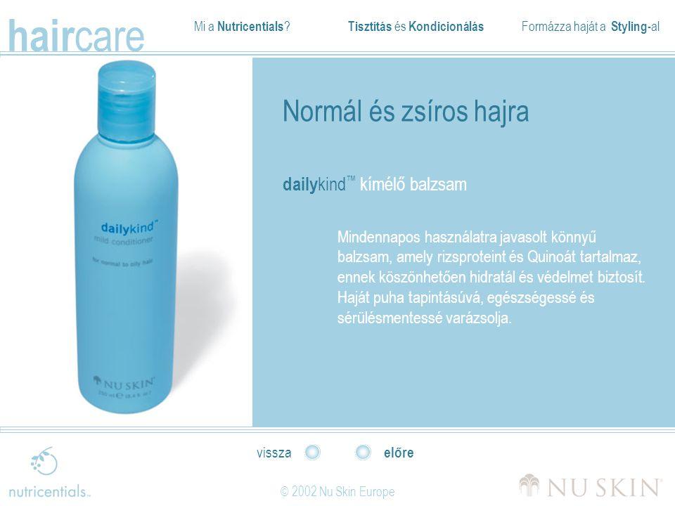 Mi a Nutricentials ? Tisztítás és Kondicionálás Formázza haját a Styling- al hair care © 2002 Nu Skin Europe előre vissza Normál és zsíros hajra daily