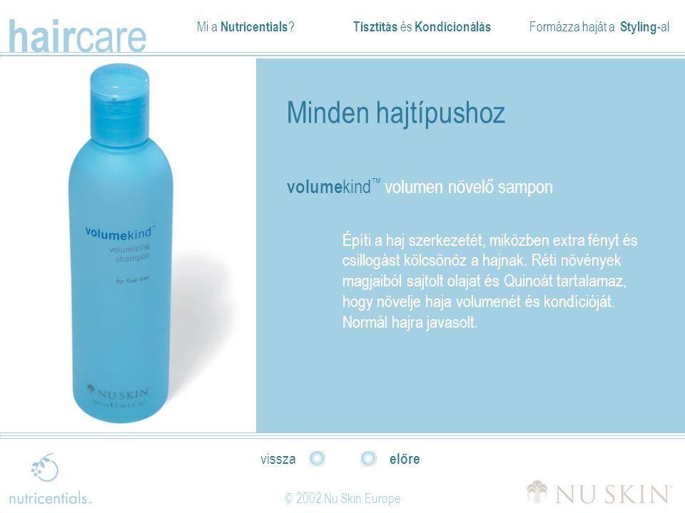 Mi a Nutricentials ? Tisztítás és Kondicionálás Formázza haját a Styling- al hair care © 2002 Nu Skin Europe előre vissza Minden hajtípushoz volume ki