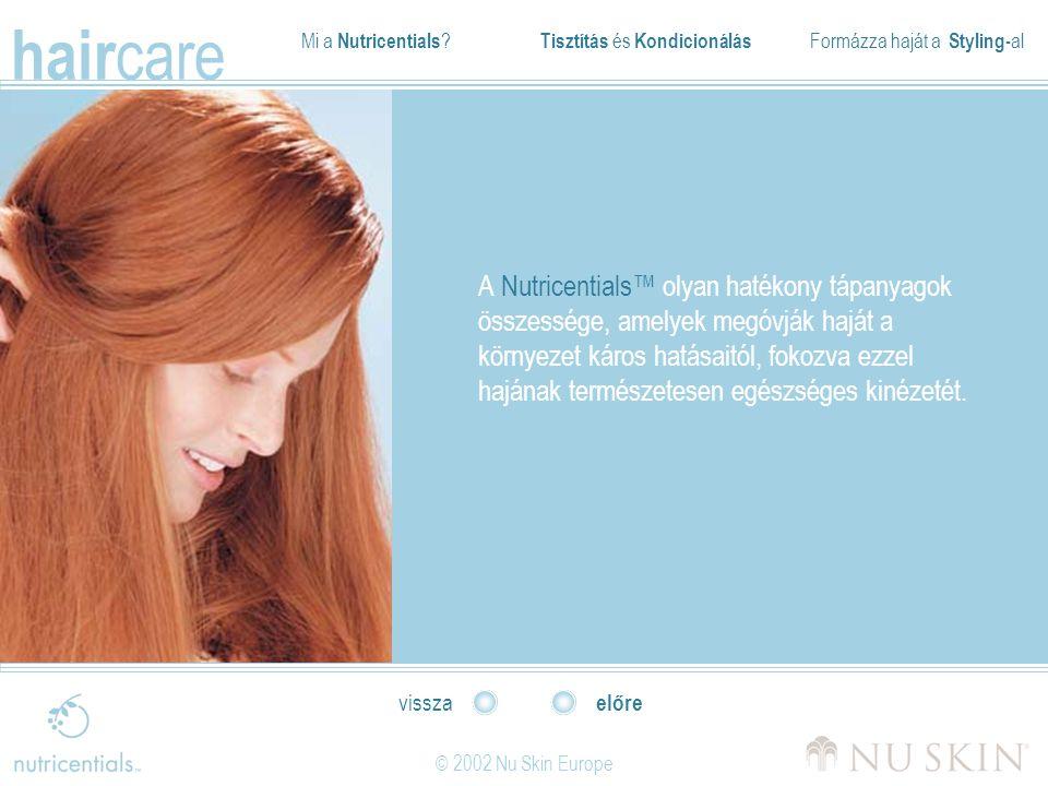 Mi a Nutricentials ? Tisztítás és Kondicionálás Formázza haját a Styling- al hair care © 2002 Nu Skin Europe előre vissza A Nutricentials™ olyan haték