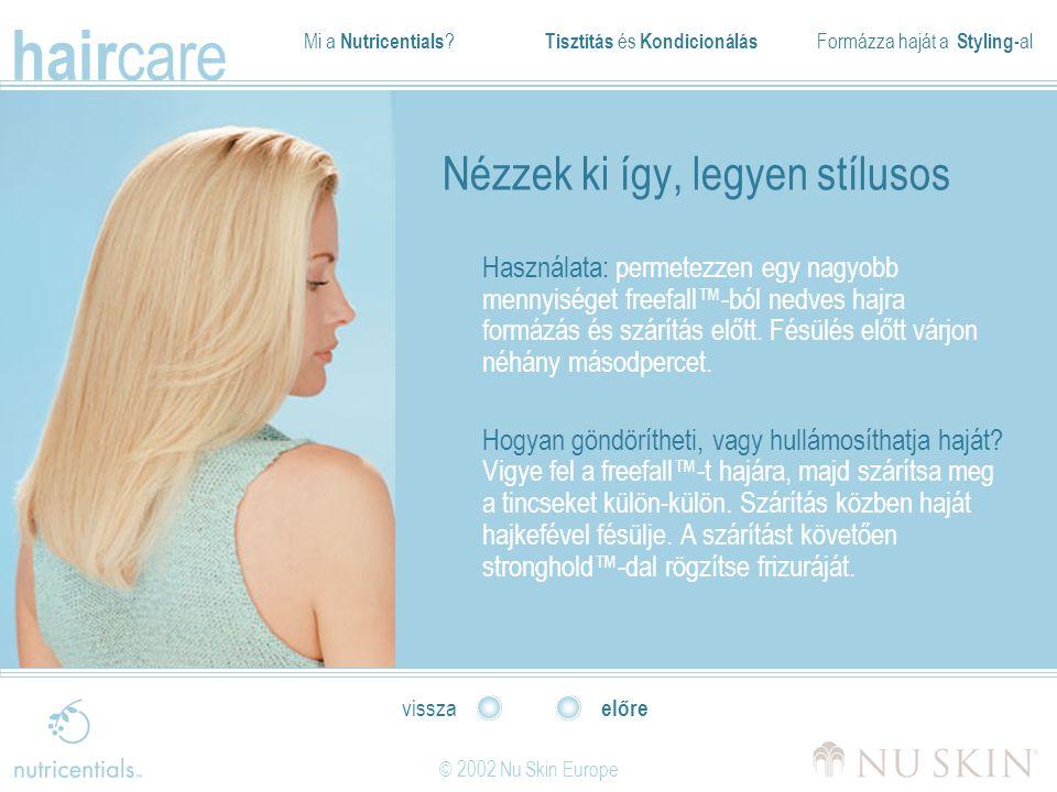 Mi a Nutricentials ? Tisztítás és Kondicionálás Formázza haját a Styling- al hair care © 2002 Nu Skin Europe előre vissza Nézzek ki így, legyen stílus