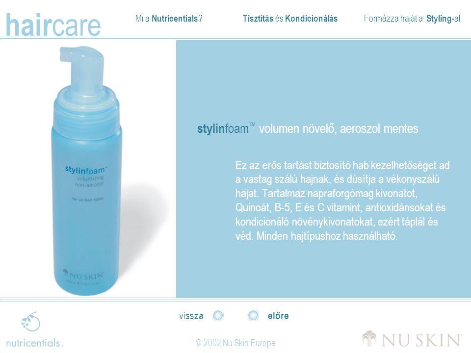 Mi a Nutricentials ? Tisztítás és Kondicionálás Formázza haját a Styling- al hair care © 2002 Nu Skin Europe előre vissza stylin foam ™ volumen növelő