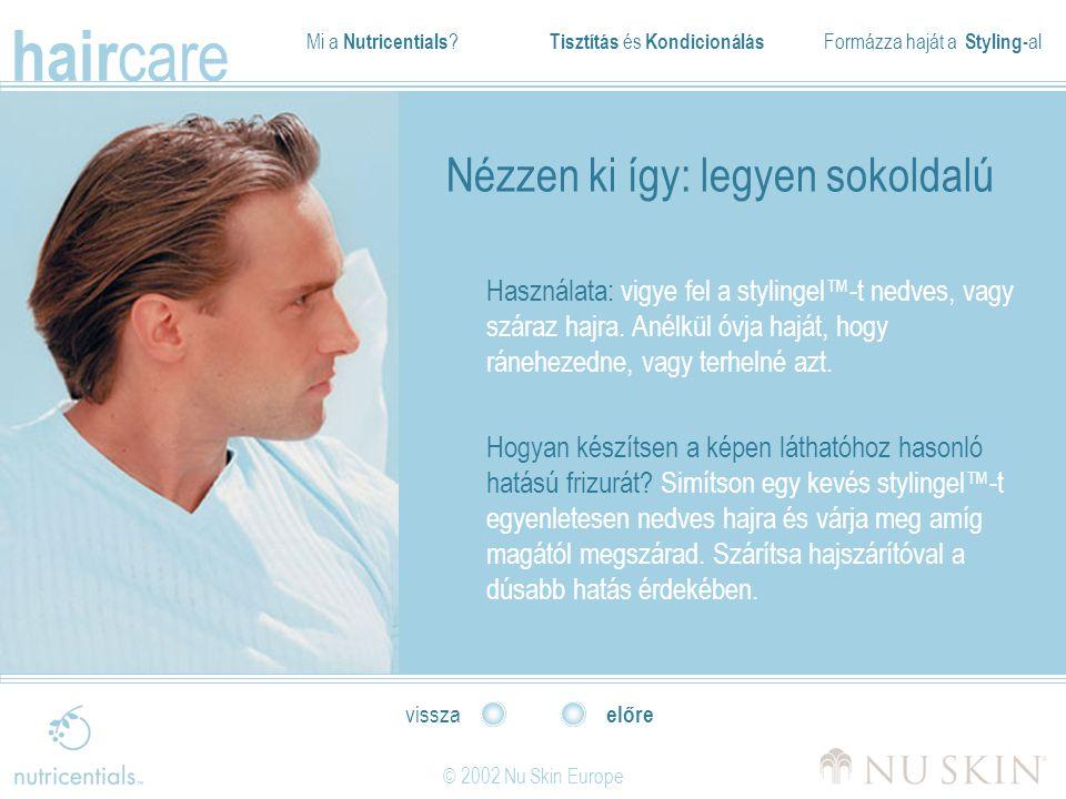Mi a Nutricentials ? Tisztítás és Kondicionálás Formázza haját a Styling- al hair care © 2002 Nu Skin Europe előre vissza Nézzen ki így: legyen sokold