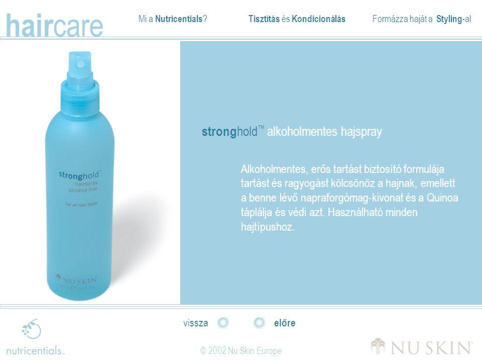 Mi a Nutricentials ? Tisztítás és Kondicionálás Formázza haját a Styling- al hair care © 2002 Nu Skin Europe előre vissza strong hold ™ alkoholmentes
