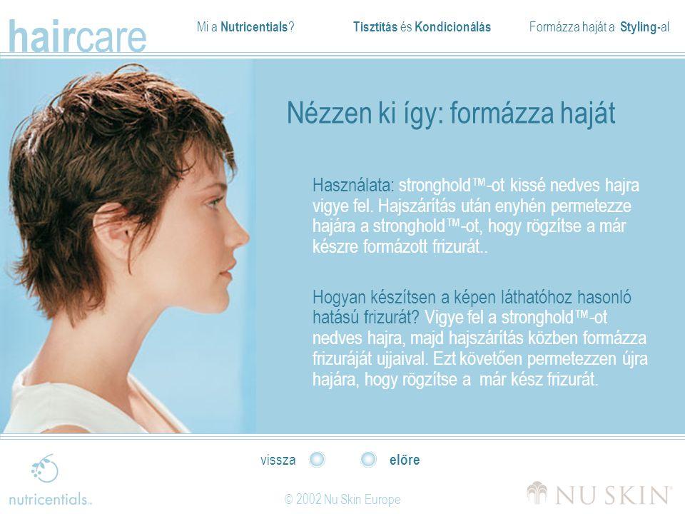 Mi a Nutricentials ? Tisztítás és Kondicionálás Formázza haját a Styling- al hair care © 2002 Nu Skin Europe előre vissza Nézzen ki így: formázza hajá