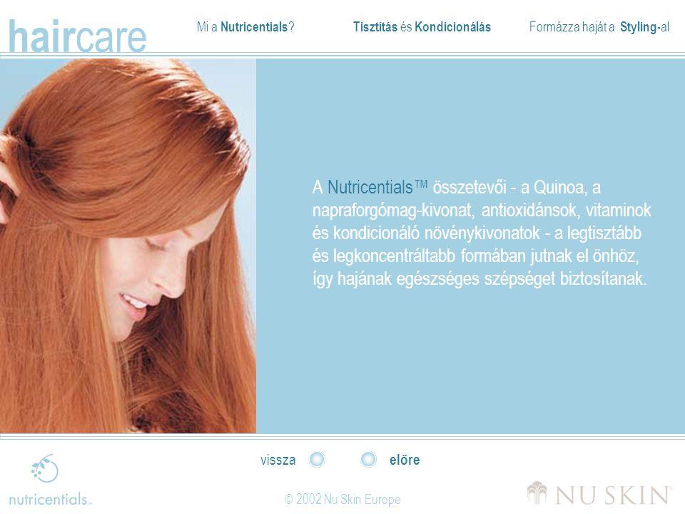 Mi a Nutricentials ? Tisztítás és Kondicionálás Formázza haját a Styling- al hair care © 2002 Nu Skin Europe előre vissza A Nutricentials™ összetevői