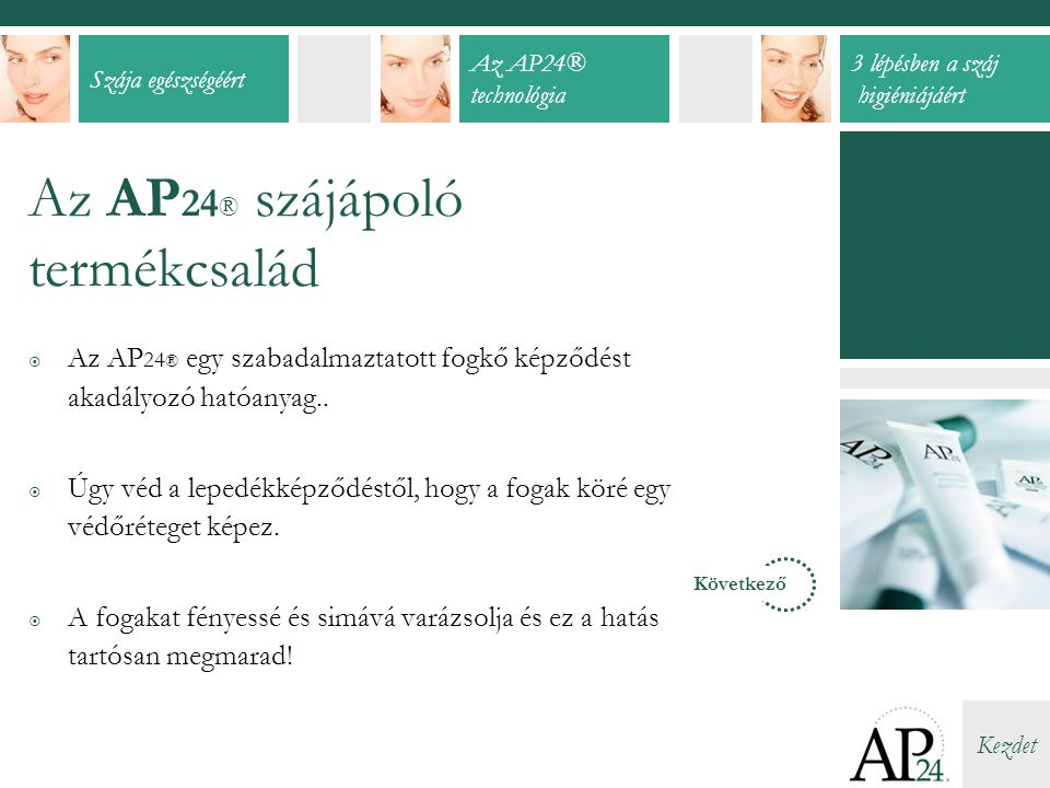 Szája egészségéért Az AP24® technológia 3 lépésben a száj higiéniájáért Kezdet Az AP 24 ® szájápoló termékcsalád  Az AP 24 ® egy szabadalmaztatott fogkő képződést akadályozó hatóanyag..