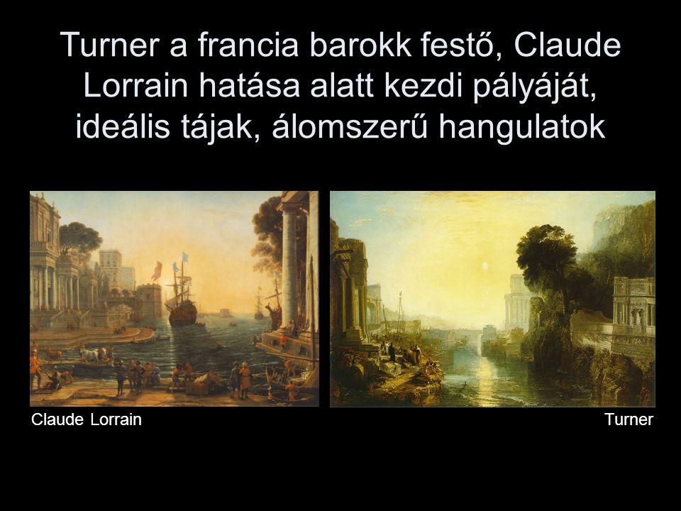 Turner a francia barokk festő, Claude Lorrain hatása alatt kezdi pályáját, ideális tájak, álomszerű hangulatok Claude Lorrain Turner