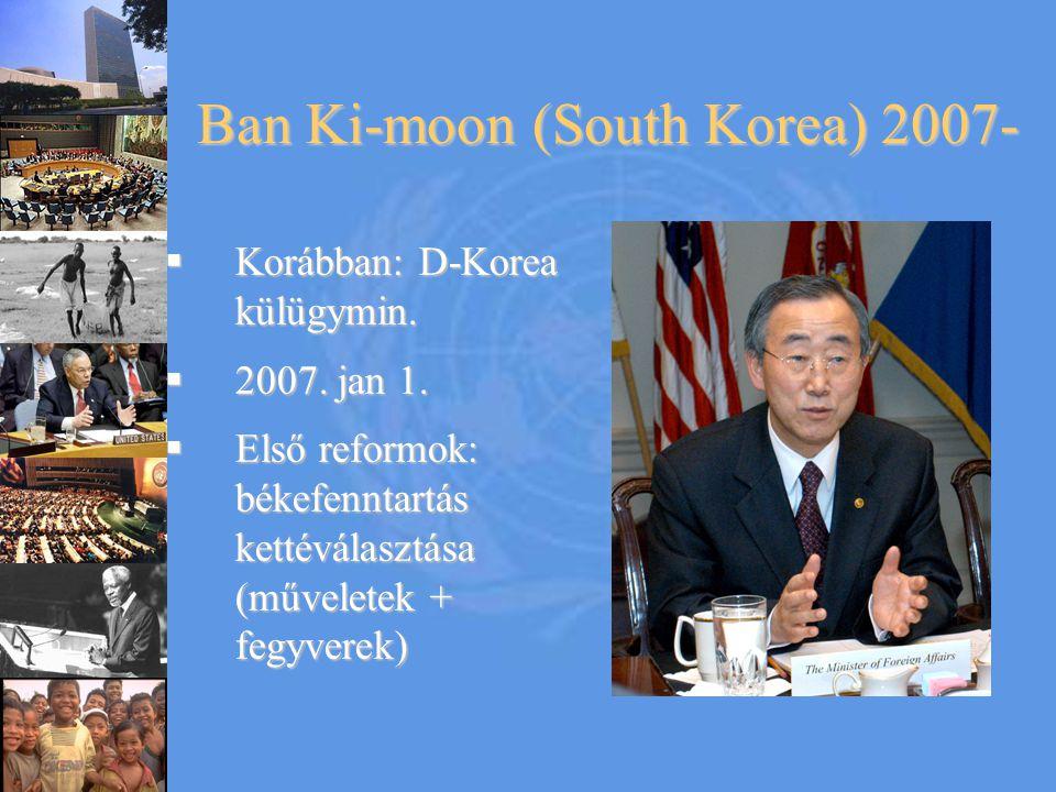 Ban Ki-moon (South Korea) 2007-  Korábban: D-Korea külügymin.  2007. jan 1.  Első reformok: békefenntartás kettéválasztása (műveletek + fegyverek)
