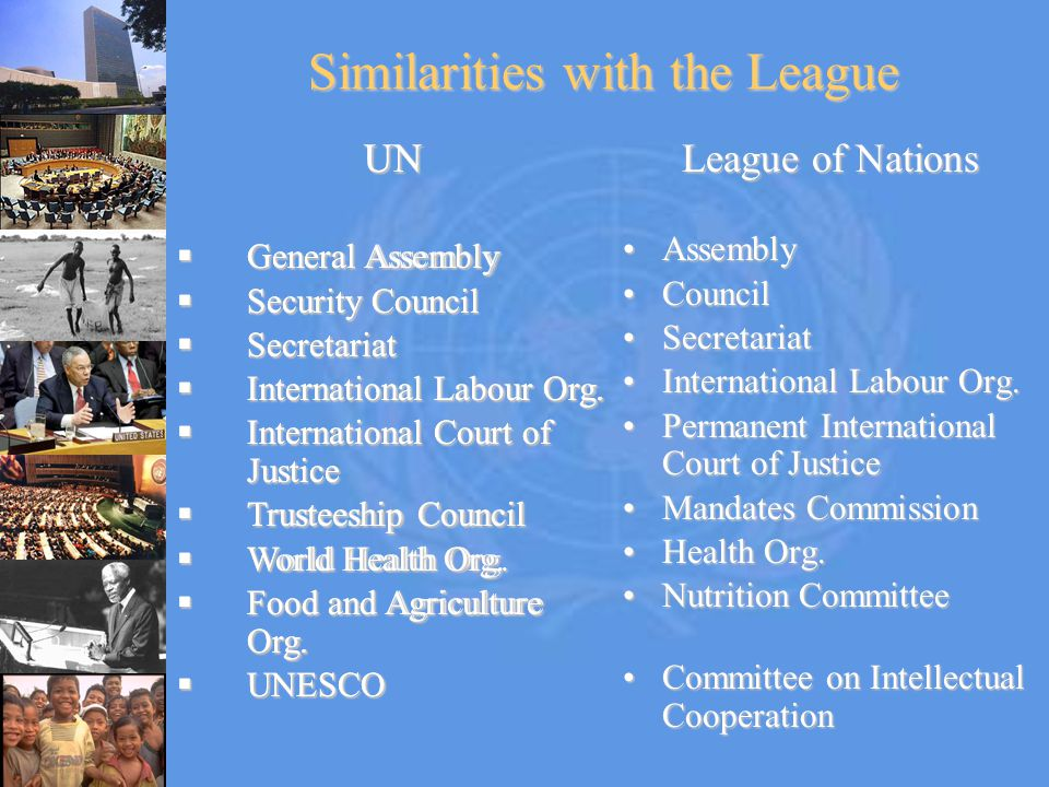 Similarities with the League UN  General Assembly  Security Council  Secretariat  International Labour Org.