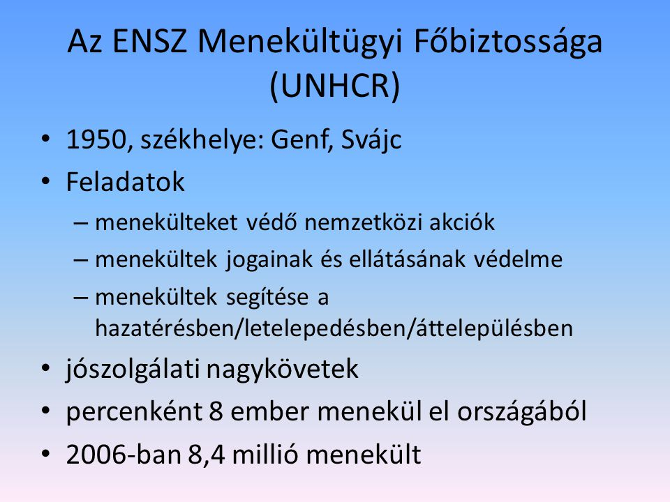 Az ENSZ Menekültügyi Főbiztossága (UNHCR) 1950, székhelye: Genf, Svájc Feladatok – menekülteket védő nemzetközi akciók – menekültek jogainak és ellátásának védelme – menekültek segítése a hazatérésben/letelepedésben/áttelepülésben jószolgálati nagykövetek percenként 8 ember menekül el országából 2006-ban 8,4 millió menekült