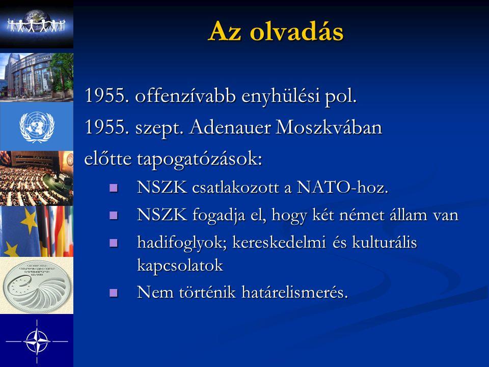 Az olvadás 1955. offenzívabb enyhülési pol. 1955. szept. Adenauer Moszkvában előtte tapogatózások: NSZK csatlakozott a NATO-hoz. NSZK csatlakozott a N