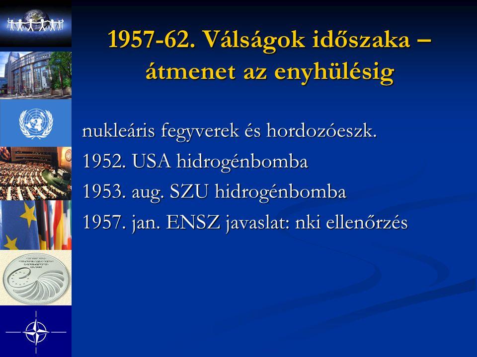 1957-62. Válságok időszaka – átmenet az enyhülésig nukleáris fegyverek és hordozóeszk. 1952. USA hidrogénbomba 1953. aug. SZU hidrogénbomba 1957. jan.