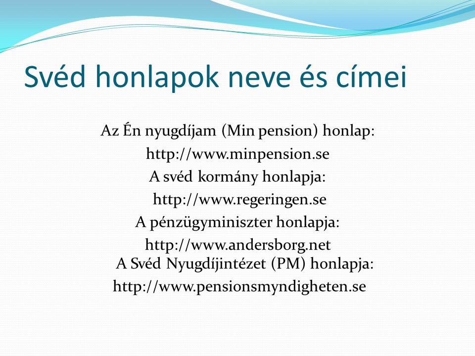 Svéd honlapok neve és címei Az Én nyugdíjam (Min pension) honlap: http://www.minpension.se A svéd kormány honlapja: http://www.regeringen.se A pénzügyminiszter honlapja: http://www.andersborg.net A Svéd Nyugdíjintézet (PM) honlapja: http://www.pensionsmyndigheten.se