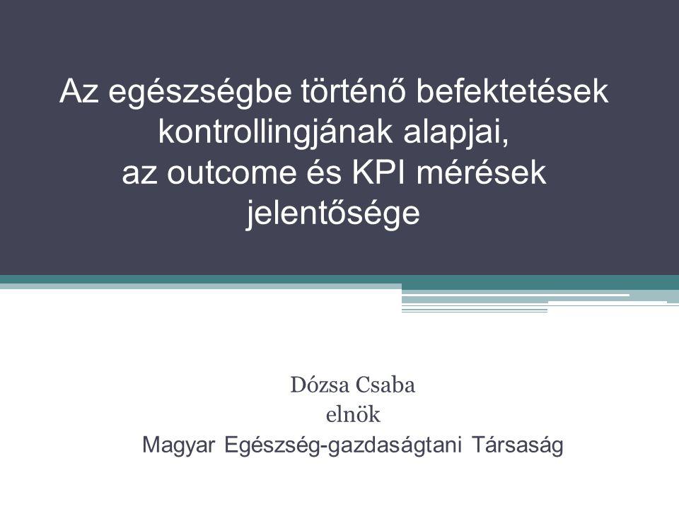 Az egészségbe történő befektetések kontrollingjának alapjai, az outcome és KPI mérések jelentősége Dózsa Csaba elnök Magyar Egészség-gazdaságtani Társaság