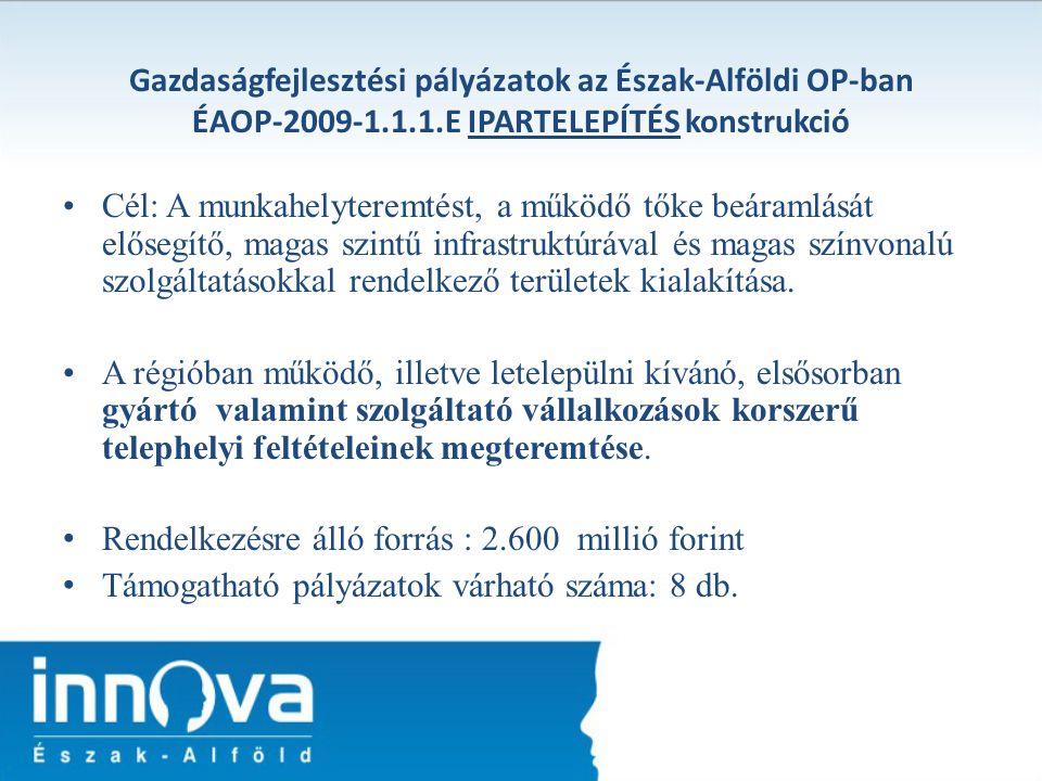 Gazdaságfejlesztési pályázatok az Észak-Alföldi OP-ban ÉAOP-2009-1.1.1.E IPARTELEPÍTÉS konstrukció Cél: A munkahelyteremtést, a működő tőke beáramlásá