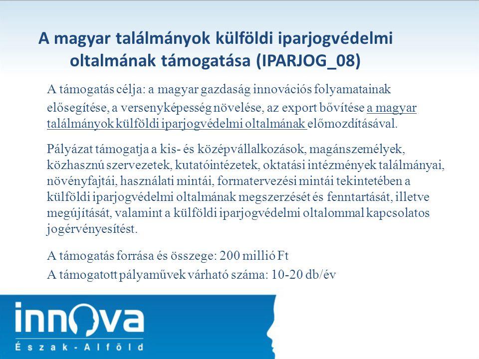 A magyar találmányok külföldi iparjogvédelmi oltalmának támogatása (IPARJOG_08) A támogatás célja: a magyar gazdaság innovációs folyamatainak elősegít