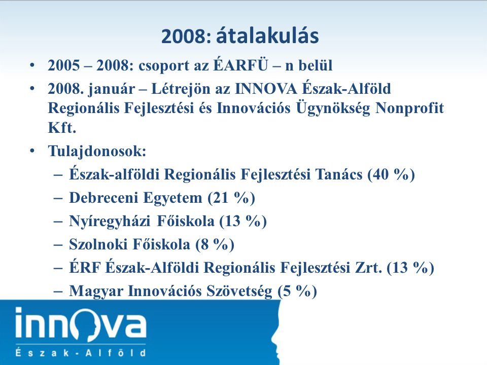 2005 – 2008: csoport az ÉARFÜ – n belül 2008. január – Létrejön az INNOVA Észak-Alföld Regionális Fejlesztési és Innovációs Ügynökség Nonprofit Kft. T