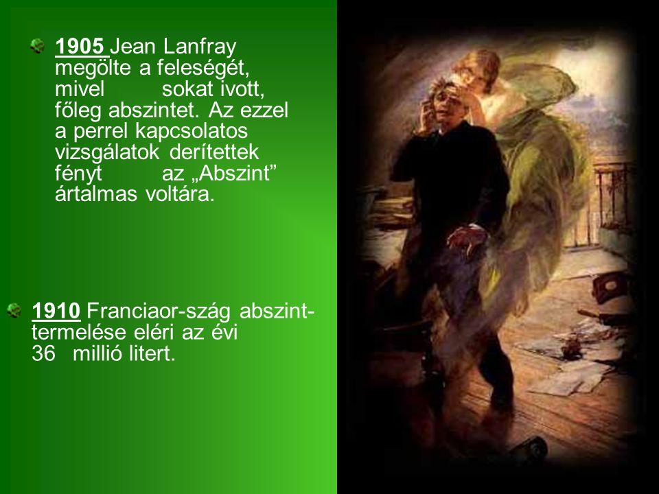"""1905 Jean Lanfray megölte a feleségét, mivel sokat ivott, főleg abszintet. Az ezzel a perrel kapcsolatos vizsgálatok derítettek fényt az """"Abszint"""" árt"""
