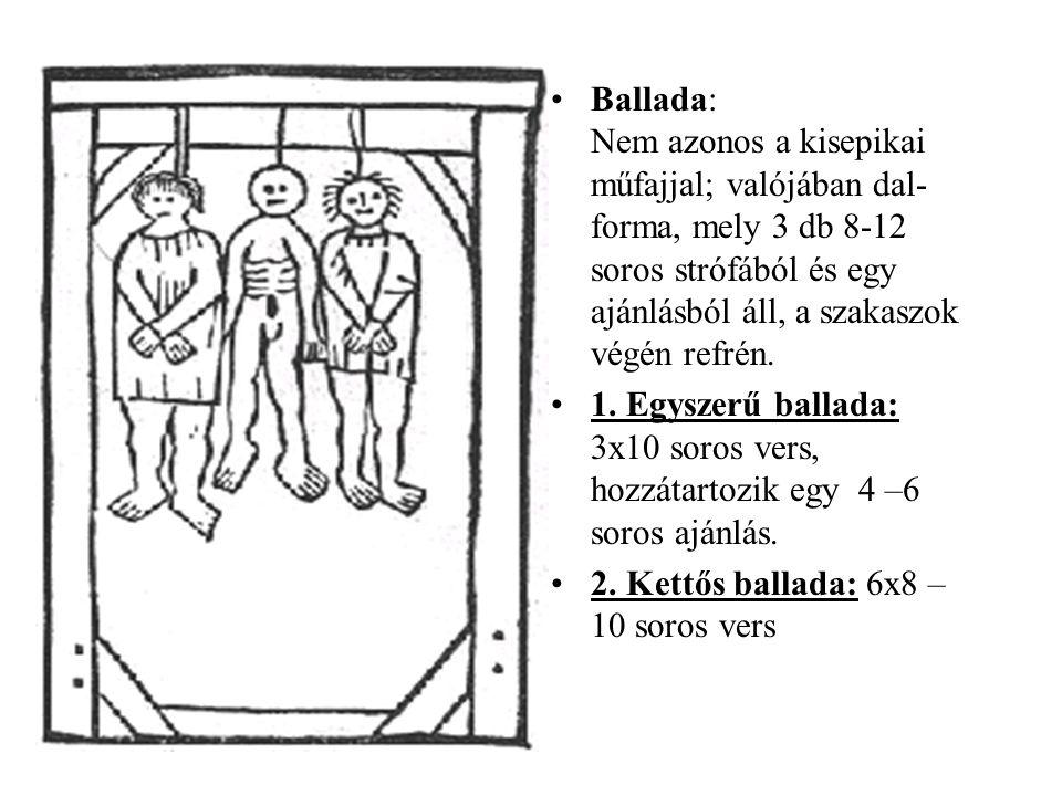 Ballada: Nem azonos a kisepikai műfajjal; valójában dal- forma, mely 3 db 8-12 soros strófából és egy ajánlásból áll, a szakaszok végén refrén. 1. Egy