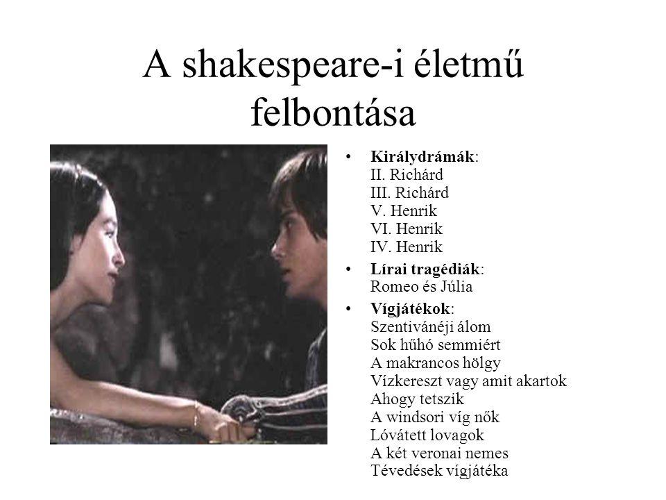A shakespeare-i életmű felbontása Királydrámák: II. Richárd III. Richárd V. Henrik VI. Henrik IV. Henrik Lírai tragédiák: Romeo és Júlia Vígjátékok: S