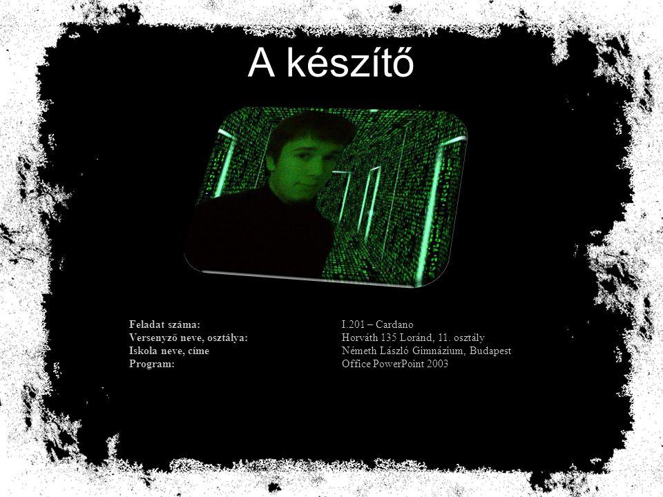 A készítő Feladat száma:I.201 – Cardano Versenyző neve, osztálya:Horváth 135 Loránd, 11. osztály Iskola neve, címeNémeth László Gimnázium, Budapest Pr