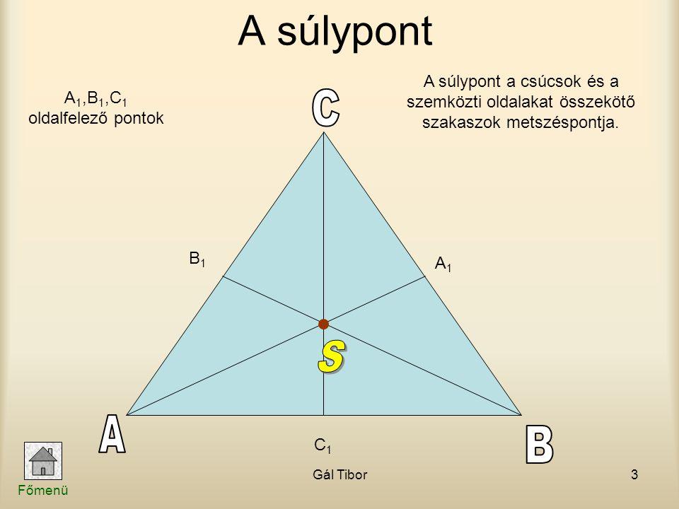 Gál Tibor3 A súlypont A súlypont a csúcsok és a szemközti oldalakat összekötő szakaszok metszéspontja. A1A1 C1C1 B1B1 A 1,B 1,C 1 oldalfelező pontok F