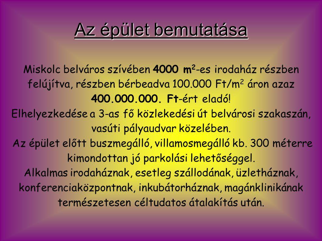 Az épület bemutatása Miskolc belváros szívében 4000 m 2 -es irodaház részben felújítva, részben bérbeadva 100.000 Ft/m 2 áron azaz 400.000.000.