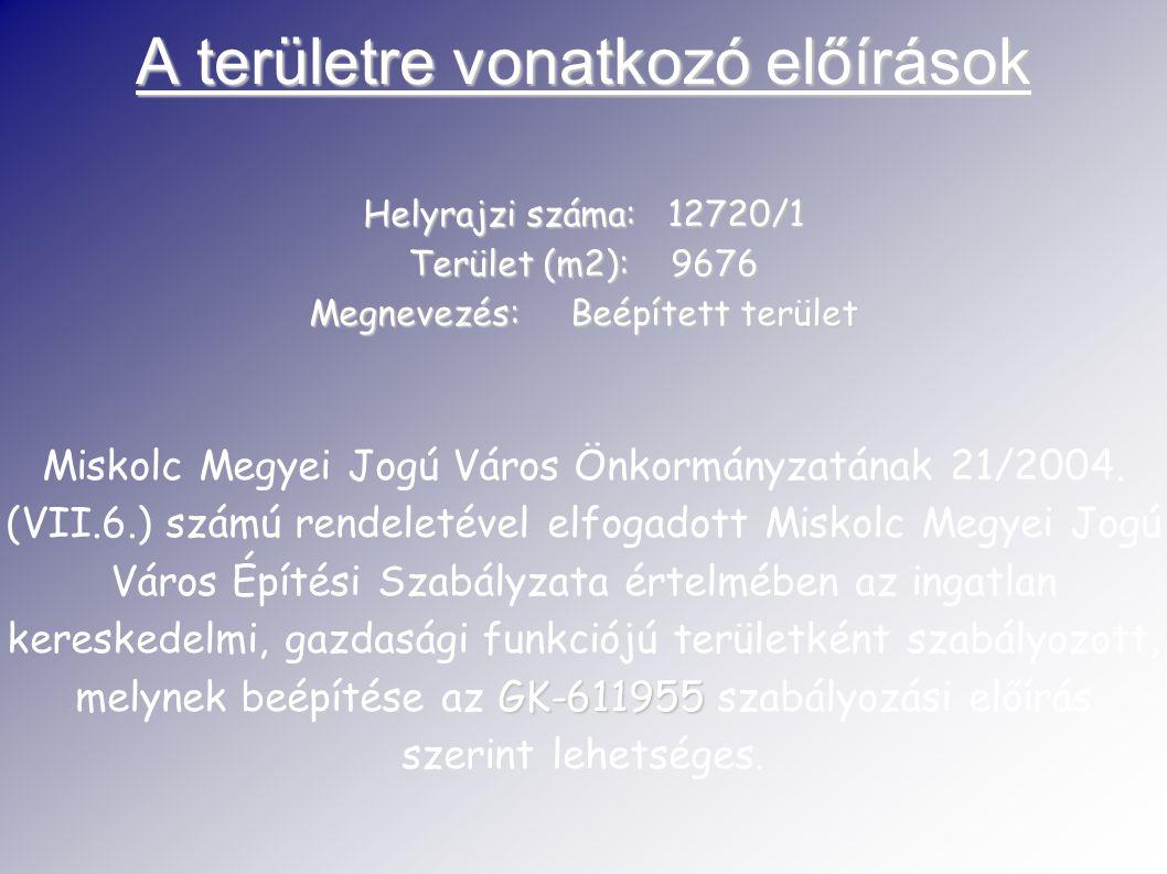 A területre vonatkozó előírások Helyrajzi száma: 12720/1 Terület (m2): 9676 Megnevezés: Beépített terület GK-611955 Miskolc Megyei Jogú Város Önkormányzatának 21/2004.