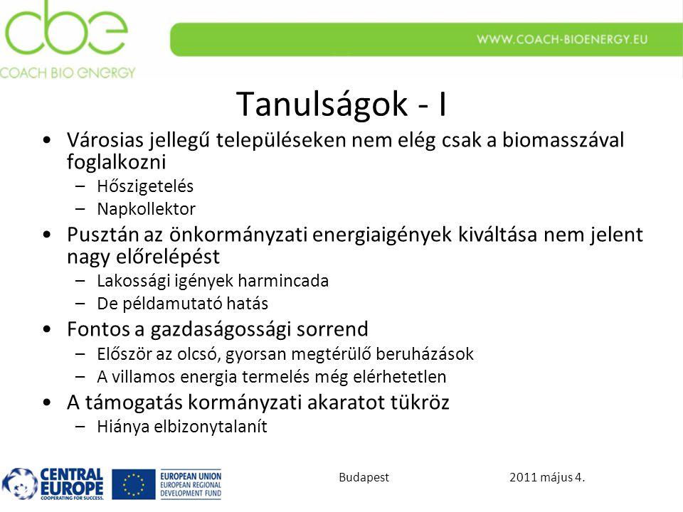 2011 május 4.Budapest Tanulságok - I Városias jellegű településeken nem elég csak a biomasszával foglalkozni –Hőszigetelés –Napkollektor Pusztán az önkormányzati energiaigények kiváltása nem jelent nagy előrelépést –Lakossági igények harmincada –De példamutató hatás Fontos a gazdaságossági sorrend –Először az olcsó, gyorsan megtérülő beruházások –A villamos energia termelés még elérhetetlen A támogatás kormányzati akaratot tükröz –Hiánya elbizonytalanít