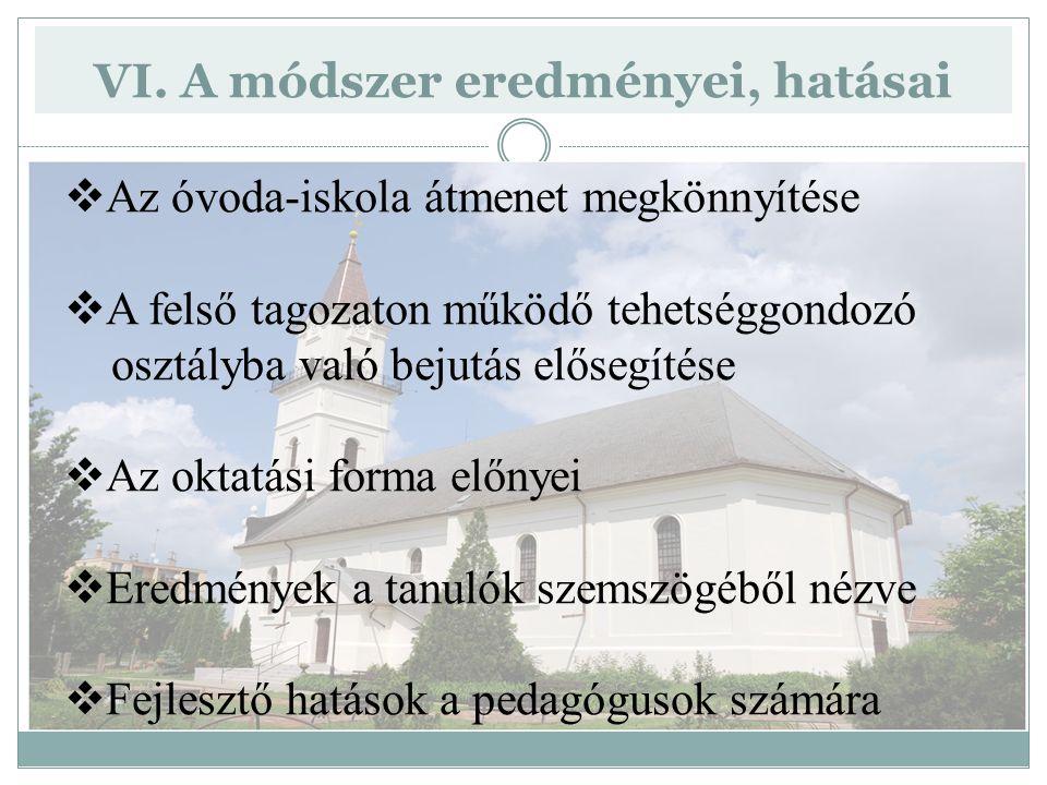 VI. A módszer eredményei, hatásai  Az óvoda-iskola átmenet megkönnyítése  A felső tagozaton működő tehetséggondozó osztályba való bejutás elősegítés