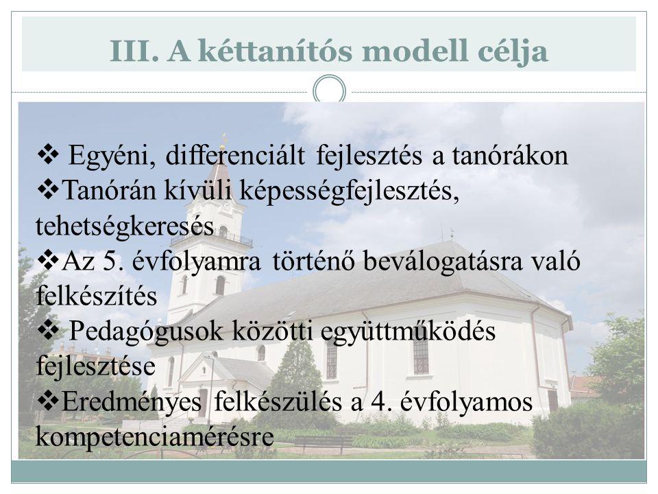 III. A kéttanítós modell célja  Egyéni, differenciált fejlesztés a tanórákon  Tanórán kívüli képességfejlesztés, tehetségkeresés  Az 5. évfolyamra