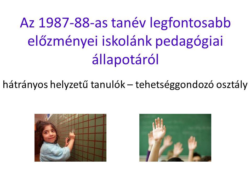 Az 1987-88-as tanév legfontosabb előzményei iskolánk pedagógiai állapotáról hátrányos helyzetű tanulók – tehetséggondozó osztály