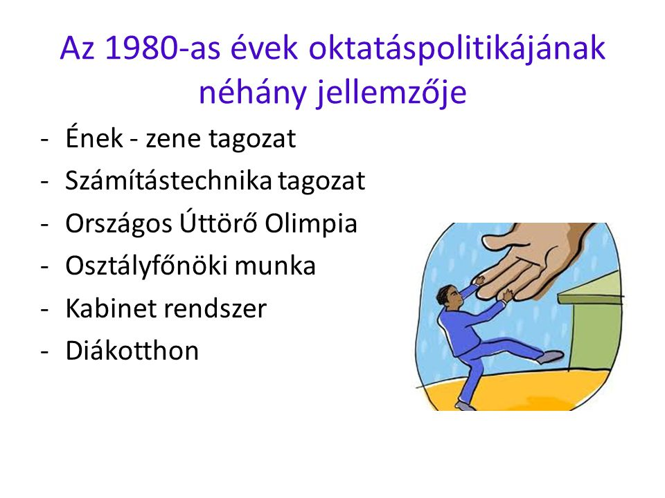 Az 1980-as évek oktatáspolitikájának néhány jellemzője -Ének - zene tagozat -Számítástechnika tagozat -Országos Úttörő Olimpia -Osztályfőnöki munka -Kabinet rendszer -Diákotthon