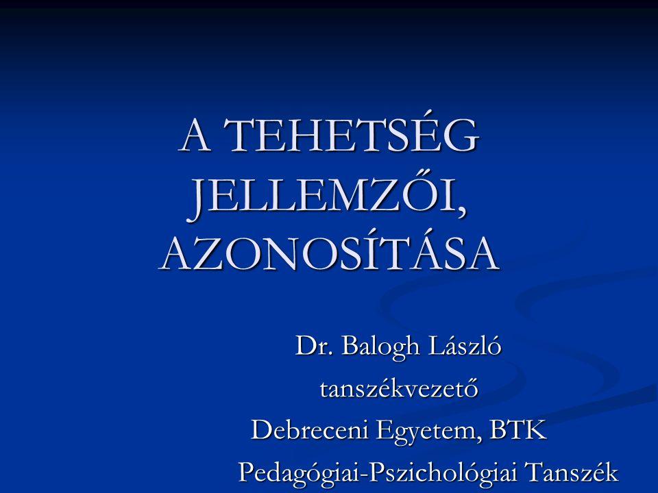 A TEHETSÉG JELLEMZŐI, AZONOSÍTÁSA Dr. Balogh László tanszékvezető Debreceni Egyetem, BTK Pedagógiai-Pszichológiai Tanszék Pedagógiai-Pszichológiai Tan