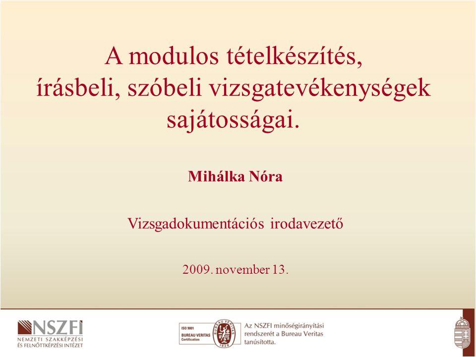 A modulos tételkészítés, írásbeli, szóbeli vizsgatevékenységek sajátosságai. Mihálka Nóra Vizsgadokumentációs irodavezető 2009. november 13.