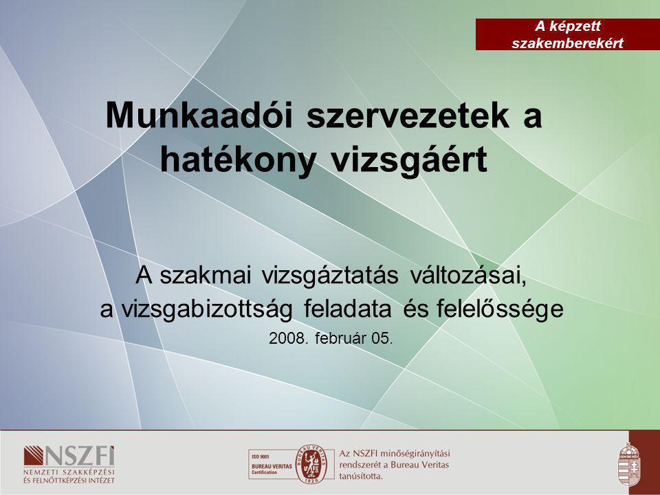 A képzett szakemberekért Munkaadói szervezetek a hatékony vizsgáért A szakmai vizsgáztatás változásai, a vizsgabizottság feladata és felelőssége 2008.